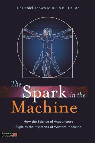 The Spark in the Machine: How the Science of Acupuncture Explains the Mysteries of Western Medicine - Daniel Keown