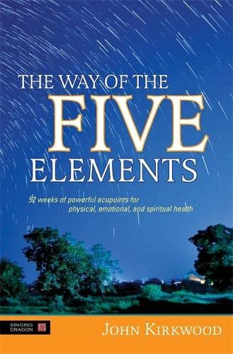 The Way of the Five Elements: 52 weeks of powerful acupoints for physical, emotional, and spiritual health - John Kirkwood