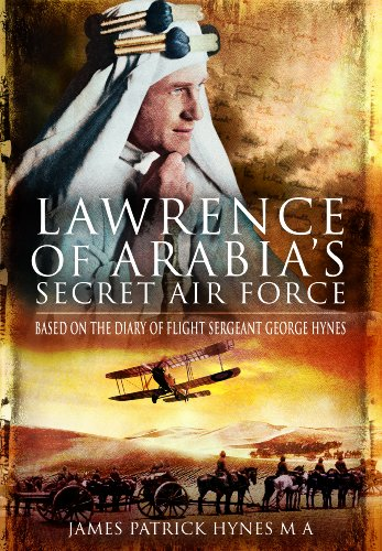 LAWRENCE OF ARABIA'S SECRET AIR FORCE: Based on the Diary of Flight Sergeant George Hynes, Hynes  MA, James