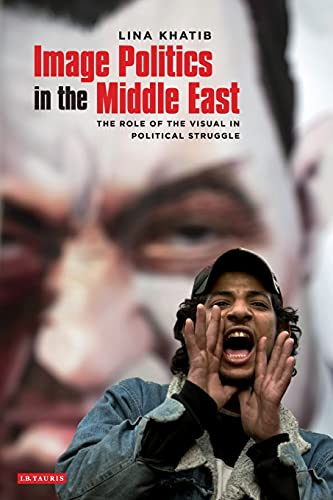 Image Politics in the Middle East: The Role of the Visual in Political Struggle, Khatib, Lina