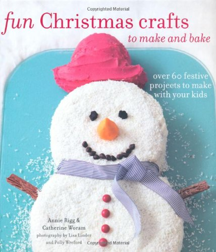 Fun Christmas Crafts to Make and Bake: Over 60 Festive Projects to Make With Your Kids