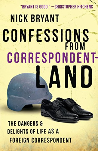 Confessions from Correspondentland: The Dangers and Delights of Life as a Foreign Correspondent, Bryant, Nick