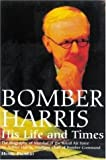 Bomber Harris, His Life and Times: The Biography of Marshal of the Royal Air Force Sir Arthur Harris, the Wartime Chief of Bomber Command