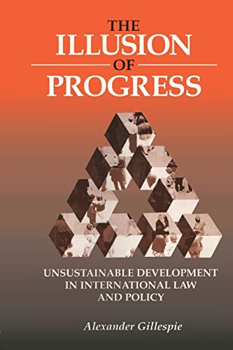 The Illusion of Progress: Unsustainable Development in International Law and Policy, Gillespie, Alexander