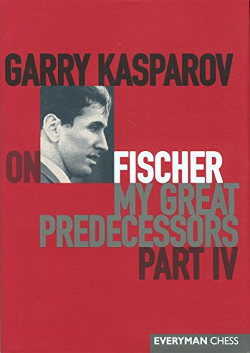 Garry Kasparov on Fischer: Garry Kasparov on My Great Predecessors, Part 4: Pt. 4 (My Great Predecessors) -- Garry Kasparov -- Everyman Chess   2004-12-15