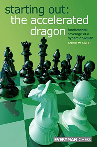 Starting Out: The Accelerated Dragon: Fundamental Coverage of a Dynamic Sicilian (Starting Out) -- Andrew Greet -- Everyman Chess   2008-02