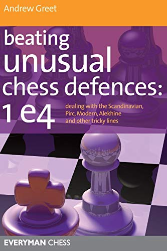 Beating Unusual Chess Defences: 1 e4: Dealing with the Scandinavian, Pirc, Modern, Alekhine and other tricky lines