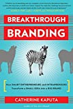 Breakthrough Branding : How smart entrepreneurs and intrapreneurs transform a small idea into a big brand | Kaputa, Catherine