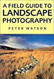 A Field Guide to Landscape Photography by Peter Watson