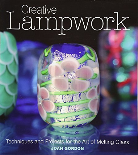 Creative Lampwork: Techniques and Projects for the Art of Melting Glass