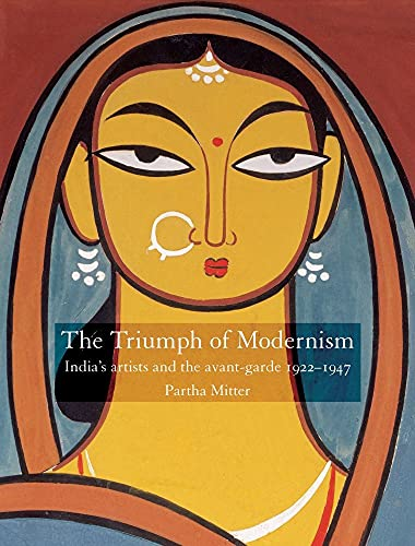 Partha Mitter: The Triumph of Modernism: India's Artists and the Avant-Garde, 1922-1947 (2007)