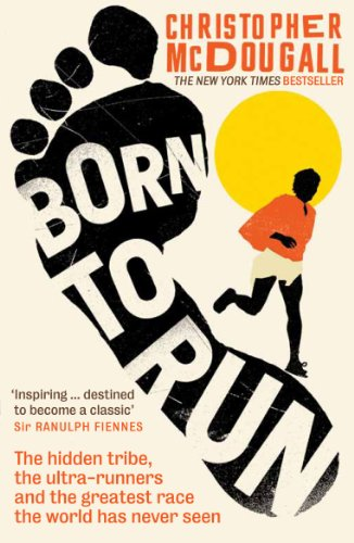 Born to Run: The Hidden Tribe, the Ultra-Runners, and the Greatest Race the World Has Never Seen - Christopher McDougall