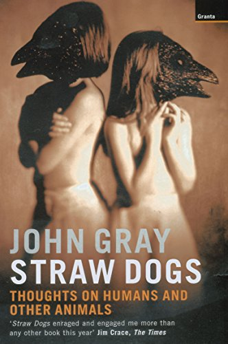 Straw Dogs: Thoughts on Humans and Other Animal, by Gray, J.
