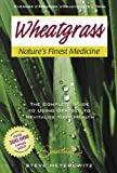Wheatgrass Nature's Finest Medicine: The Complete Guide to Using Grass Foods & Juices to Revitalize Your Health