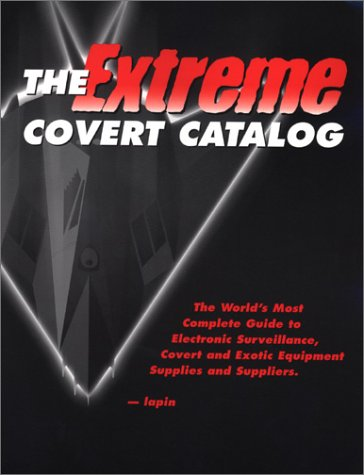 The Extreme Covert Catalog: World's Most Complete Guide to Electronic Surveillance, Covert and Exotic Equipment Supplies & Suppliers, Lapin, Lee