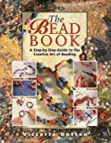 The Bead Book: A Step-By-Step Guide to the Creative Art of Beading