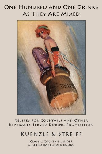 One Hundred and One Drinks As They Are Mixed: Recipes for Cocktails and Other Beverages Served During Prohibition, Kuenzle & Streiff