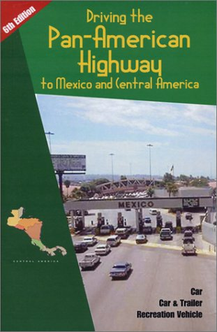 Driving the Pan-American Highway to Mexico and Central America: A Complete Guidebook for Do-It-Yourself Planning, Preplanning for and Driving through Mexico and Central America