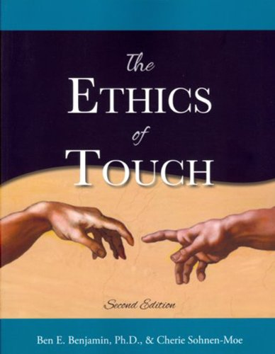 The Ethics of Touch: The Hands-on Practitioner's Guide to Creating a Professional, Safe and Enduring Practice - Cherie M. Sohnen-Moe, Ben E. Benjamin PhD