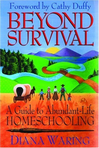 Beyond Survival: A Guide to Abundant-Life Homeschooling, Diana Waring
