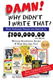 Damn! Why Didn't I Write That? How Ordinary People are Raking in $100,000.00...or more Writing Nonfiction Books & How You Can Too!