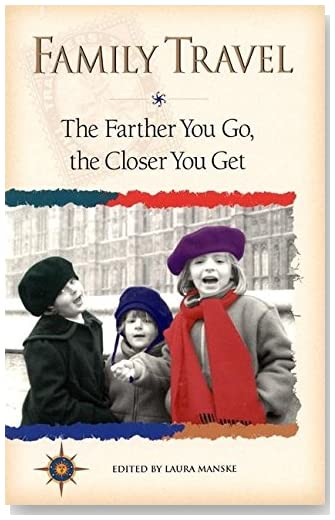 Family Travel: The Farther You Go, the Closer You Get (Travelers' Tales Guides)