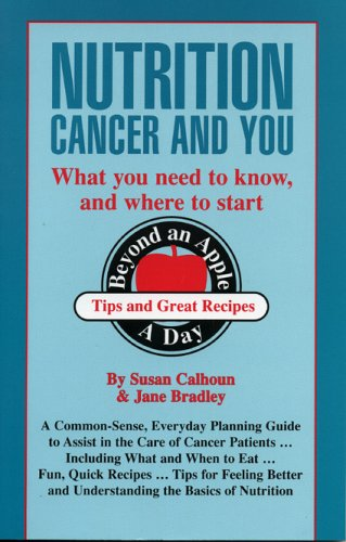 Nutrition, Cancer, & You: What you Need to Know, and Where to Start (For Your Health), Calhoun, Susan; Bradley, Jane