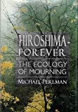 Hiroshima Forever: The Ecology of Mourning by Michael Perlman