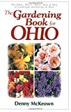 The Gardening Book for Ohio : The What, Where, When, How & Why of Landscape Gardening in Ohio by Denny McKeown