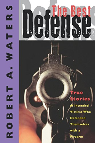 The Best Defense: True Stories of Intended Victims Who Defended Themselves with a Firearm, Waters, Robert A.