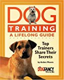 Dog Training: A Lifelong Guide: Top Trainers Share Their Secrets