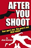 After You Shoot: Your gun's hot. The perp's not. Now what? by Alan Korwin