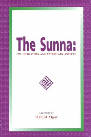 The Sunna : Its Obligatory and Exemplacry Aspects by Hamid Algar