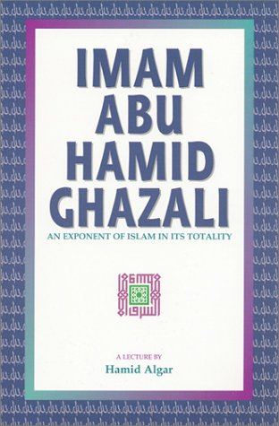 Imam Abu Hamid Ghazali : An Exponent of Islam in Its Totality by Hamid Algar