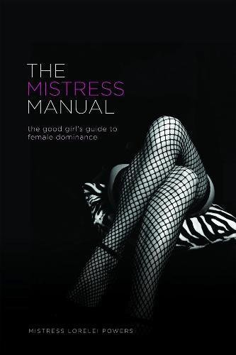 The Mistress Manual: The Good Girl's Guide to Female Dominance, Mistress Lorelei