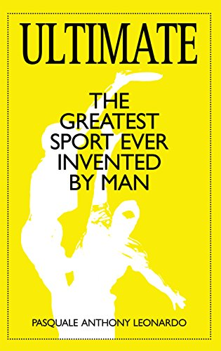 Ultimate: The Greatest Sport Ever Invented by Man - Pasquale Anthony LeonardoCade Beaulieu