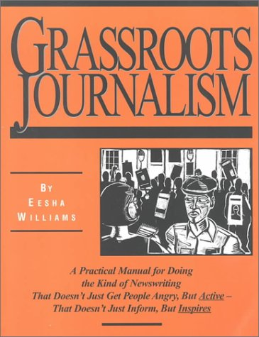 Grassroots Journalism: A Practical Manual for Doing the Kind of Newswriting That Doesn't Just Get People Angry, but Active-That Doesn't Just Inform, but Inspires, Williams, Eesha