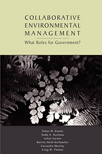 Collaborative Environmental Management: What Roles for Government-1, Koontz, Tomas M.; Steelman, Toddi A.; Carmin, JoAnn; Korfmacher, Katrina Smith; Moseley, Cassandra; Thomas, Craig W.