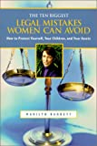 The Ten Biggest Legal Mistakes Women Can Avoid : How to Protect Yourself, Your Children and Your Assets