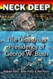 Neck Deep: The Disastrous Presidency of George W. Bush, Robert Parry; Sam Parry and Nat Parry