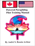 Powered Paragliding Pilot Training Manual by Andre S.Rossin-Arthiat, A.S Rossin-Arthiat