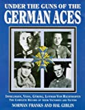 Under the Guns of the German Aces: Immelmann, Voss, Goring, Lothar Von Richthofen: The Complete Record of Their Victories and Victims