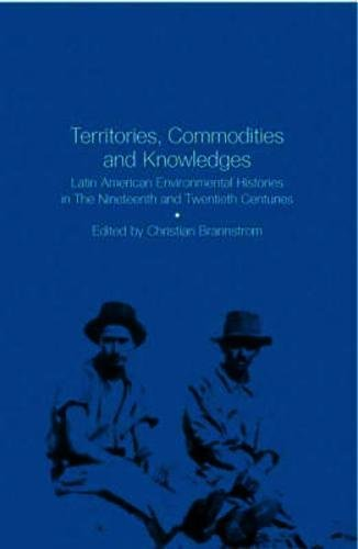 Territories, Commodities and Knowledges: Latin American Environmental Histories in the Nineteenth and Twentieth Centuries
