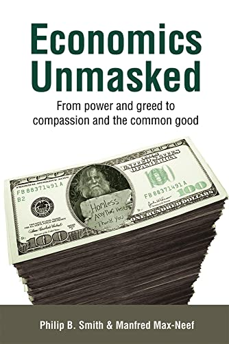 Economics Unmasked: From Power and Greed to Compassion and the Common Good, Smith, Philip B.; Max-Neef, Manfred