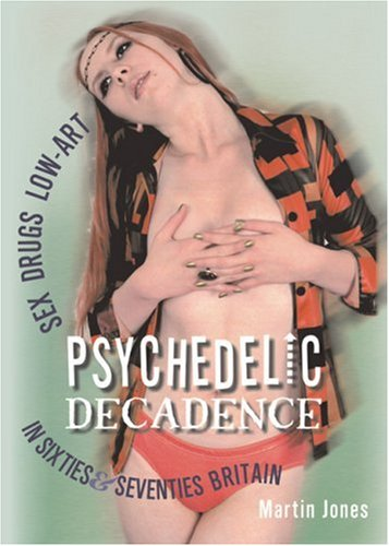 Psychedelic Decadence: Sex, Drugs, Low-Art in Sixties & Seventies Britain, Vol. 1