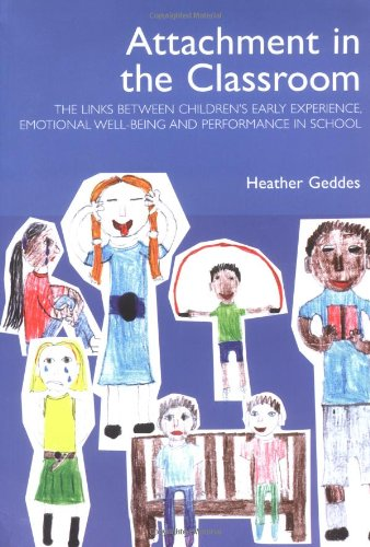 Attachment in the Classroom: The links between children's early experience, emotional well-being and performance in school: A Practical Guide for Schools
