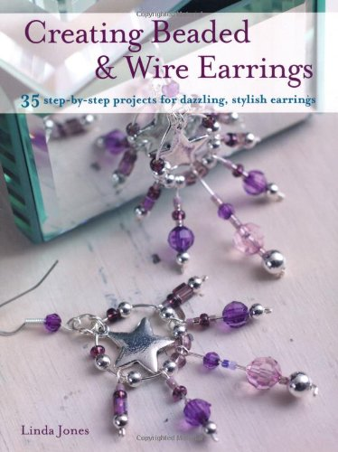 Creating Beaded & Wire Earrings: 35 Step-by-step Projects for Dazzling, Stylish Earrings