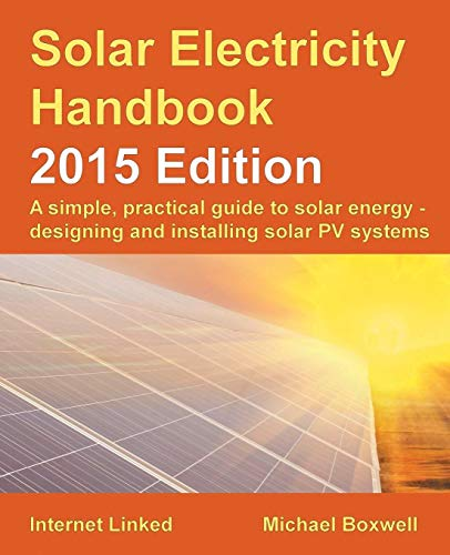 Solar Electricity Handbook - 2015 Edition: A simple, practical guide to solar energy - designing and installing solar PV systems. - Michael Boxwell