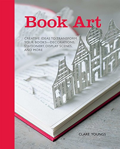 Book Art: Creative Ideas to Transform Your Books - Decorations, Stationary, Display Scenes, and More