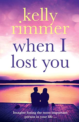 When I Lost You: A gripping, heart breaking novel of lost love - Kelly Rimmer